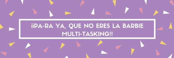 ¡¡PA-RA YA, QUE No eres la barbie multi-tasking!!